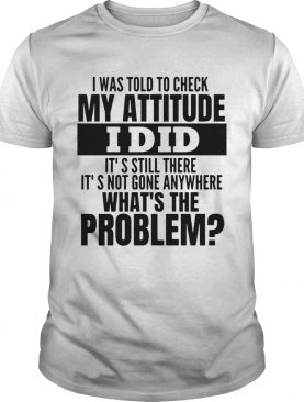 I Was Told To Check My Attitude I Did Its Still There Its Not Gone Anywhere Whats The Problem sh