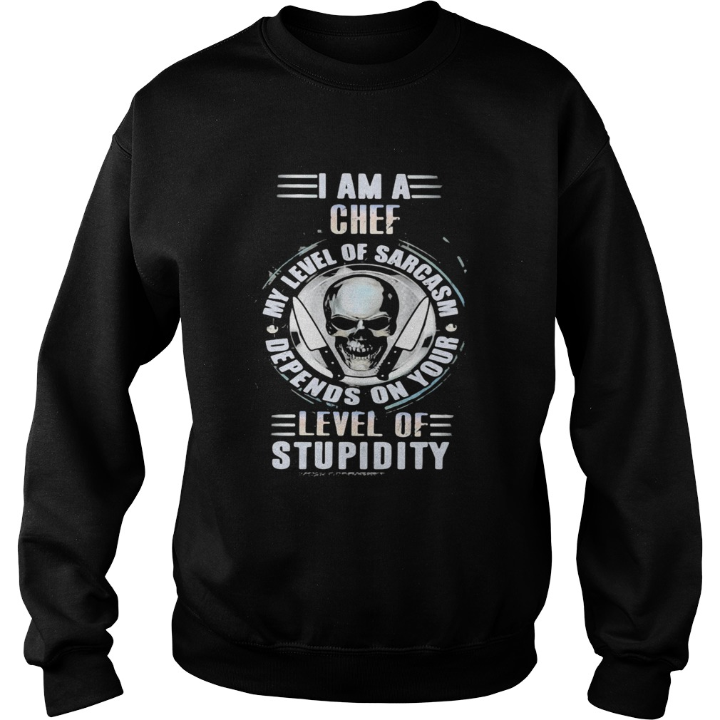 I am a chef my level of sarcasm depends on your level of stupidity skull  Sweatshirt