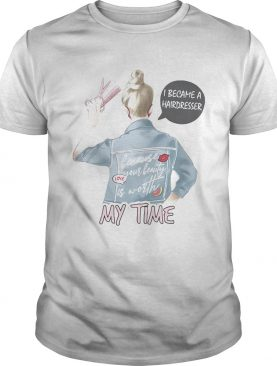 I became a hairdresser because your beauty is worth my time shirt
