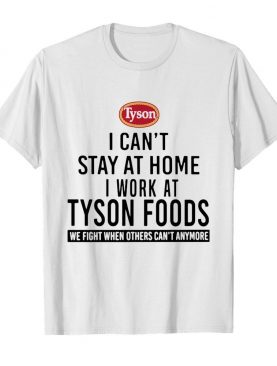 I can't stay at home I work at Tyson foods we fight when others can't anymore shirt