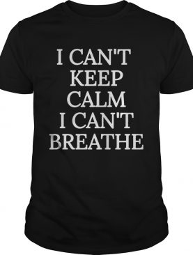I cant keep calm I cant breathe shirt