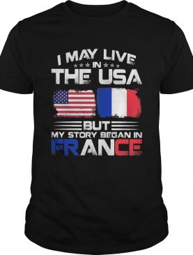 I may live the usa but my story began in france shirt