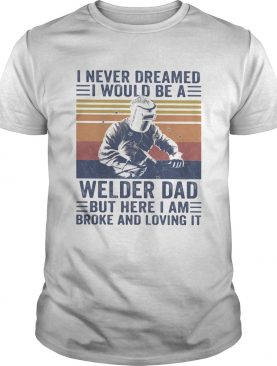 I never dreamed I would be a Welder dad but here I am broke and loving it vintage shirt