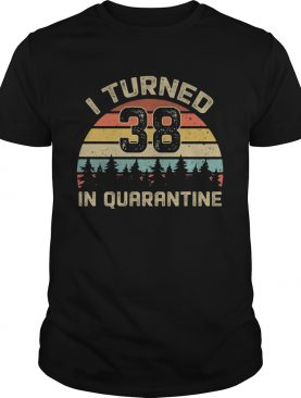 I turned 38 in quarantine vintage shirt