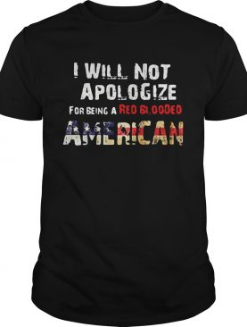 I will not apologize for being a red blooded american flag independence day shirt