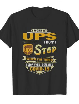 I work at ups i don't stop when i'm tired i stop when i defeated covid-19 shirt