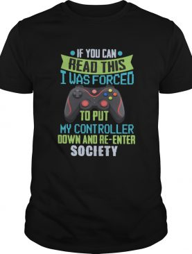 If You Can Read This I Was Forced To Put My Controller Down And Reenter Society shirt