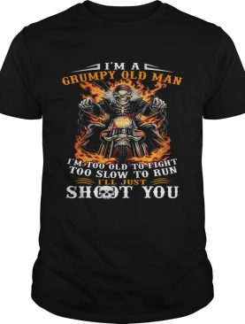 Im a grumpy old man Im too old to fight too slow to run Ill just shoot you shirt
