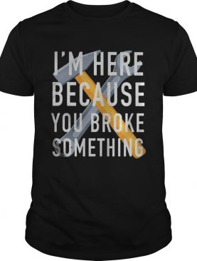 Im here because you broke something mechanic shirt