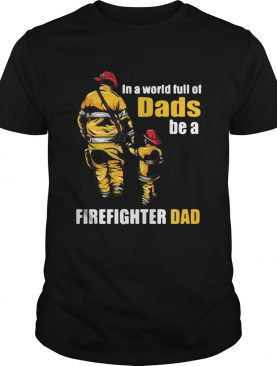 In A World Full Of Dads Be A Firefighter Dad shirt