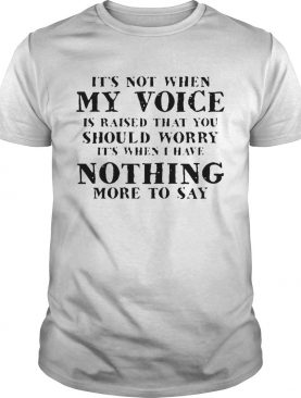 Its Not When My Voice Is Raised That You Should Worry shirt