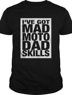 Ive got mad moto dad skills shirt
