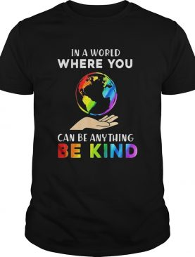 Lgbt earth in a world where you can be anything be kind shirt