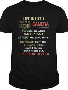 Life is like a camera focus on whats important capture develop negatives take another shot shirt