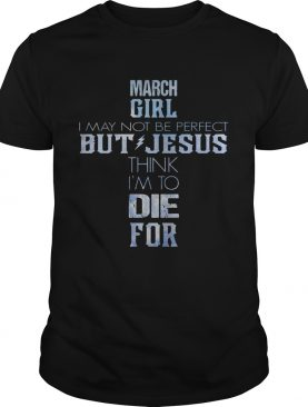 March girl I may not be perfect but Jesus think Im to die for shirt