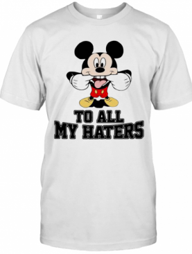 Mickey Mouse To All My Haters T-Shirt