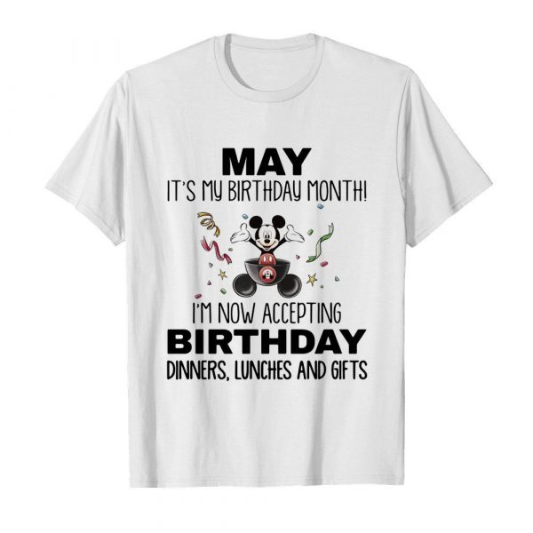 Mickey mouse may it's my birthday month i'm now accepting birthday dinners lunches and gifts shirt