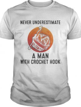 Never Underestimate A Man With Crochet Hook shirt