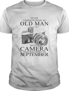 Never underestimate an old man with a camera who was born in september shirt