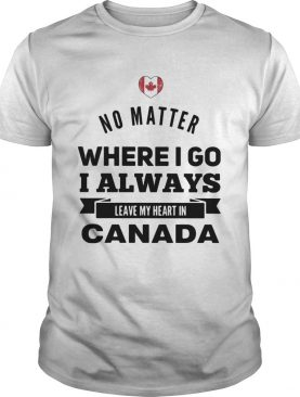 No matter where I go I always leave my heart in canada shirt
