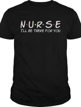 Nurse Ill Be There For You shirt