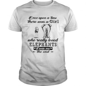 Once upon a time there was a girl who really loved elephants it was me the end shirt