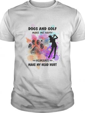 Paw dogs and golf make me happy humans make my head shirt