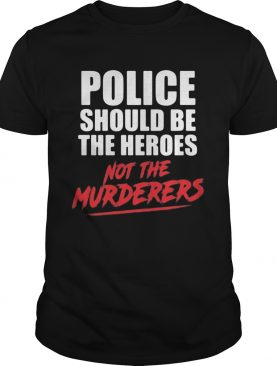 Police should be the heroes not the murderers black lives matter shirt