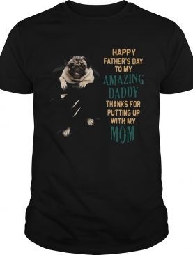 Pug Happy Fathers Day To My Amazing Daddy Thanks For Putting Up With My Mom shirt