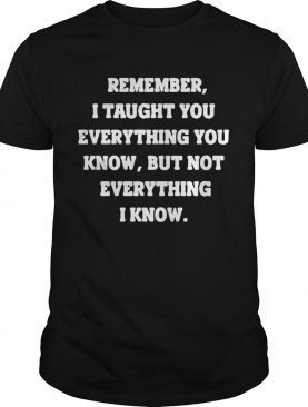 Remember i taught you everything you know but not everything i know black shirt