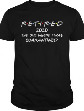 Retired 2020 the one where I was quarantined shirt