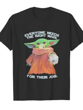 Star wars baby yoda everyone needs the right mask for their job shirt