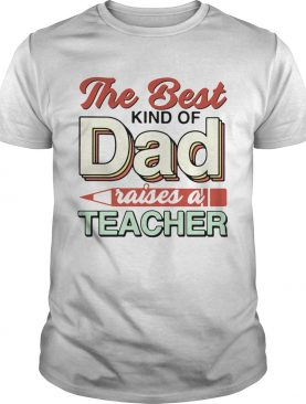 The Best Kind Of Dad Raises A Teacher shirt