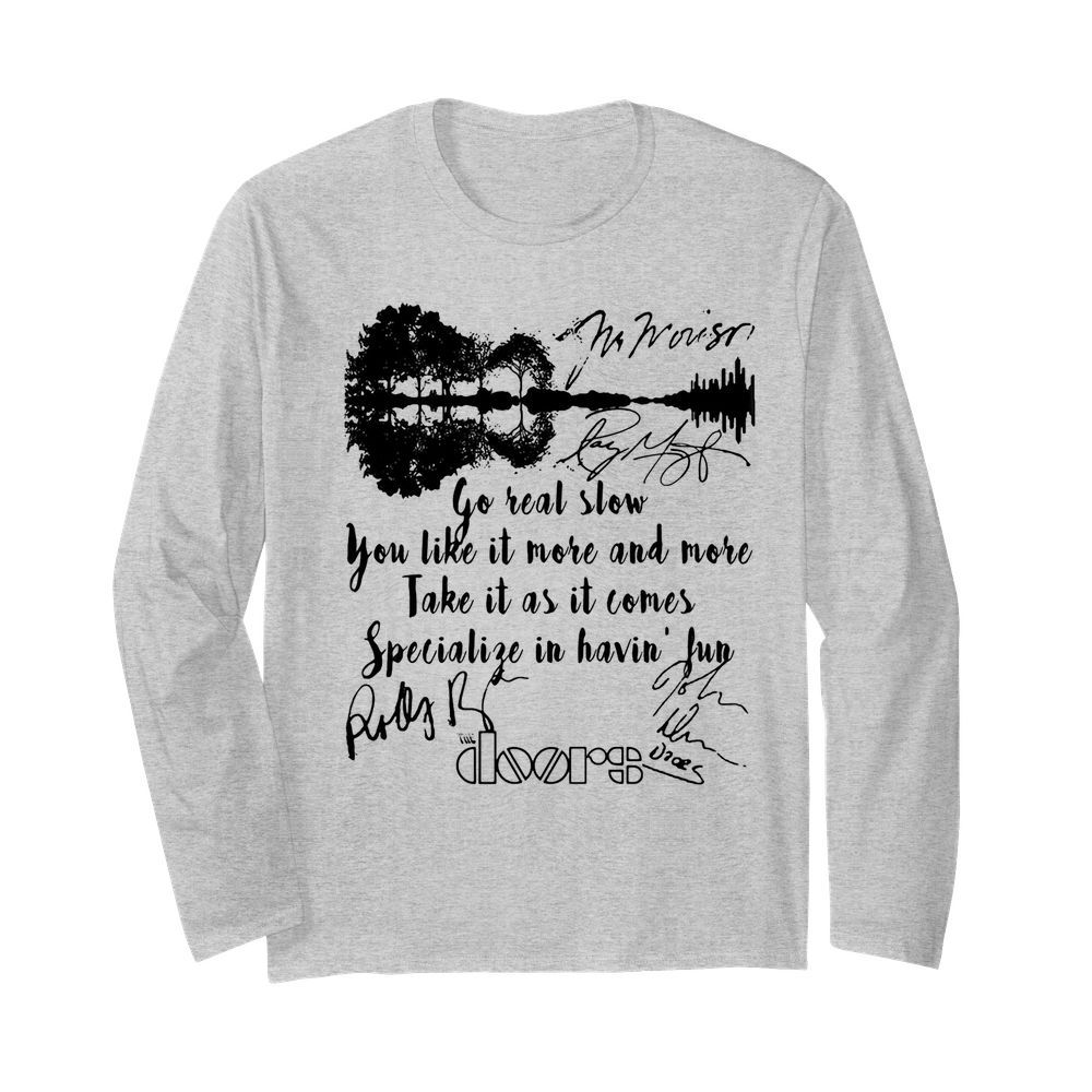 The doors go real slow you like it more and more take it as it comes specialize in having fun signatures  Long Sleeved T-shirt