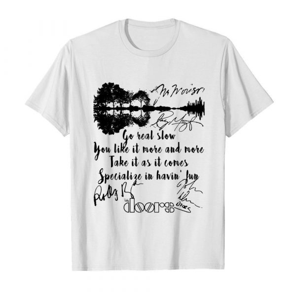 The doors go real slow you like it more and more take it as it comes specialize in having fun signatures shirt