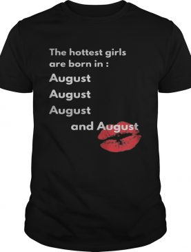 The hottest girls are born in August and August lip shirt