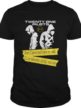 Twenty One Pilots When I leave Dont save my seat Ill be Back When Its All Complete shirt LlMlTED