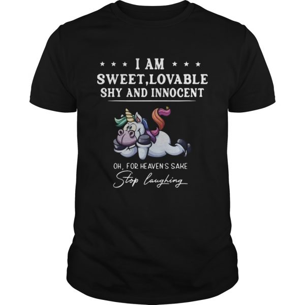 Unicorn I Am Sweet Lovable Shy And Innocent Oh For Heavens Sake Stop Laughing shirt
