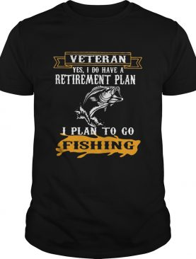 Veteran Yes I Do have A Retirement Plan I Plan To Go Fishing shirt