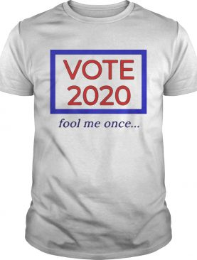 Vote 2020 fool me once shirt