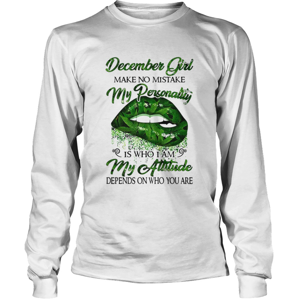 Weed lip december girl make no mistake my personality is who i am my attitude depends on who you ar Long Sleeve