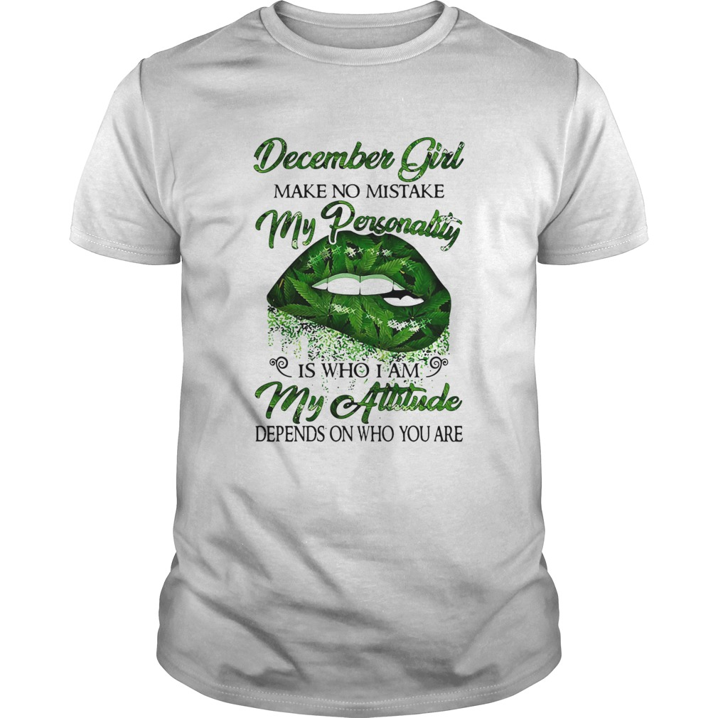 Weed lip december girl make no mistake my personality is who i am my attitude depends on who you ar Unisex