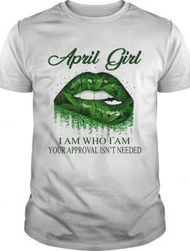 Weed lips april girl i am who i am your approval isnt needed shirt