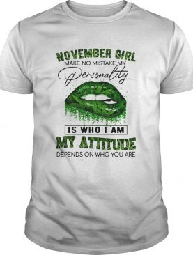 Weed lips november girl make no mistake my personality is who i am my attitude depends on who you a