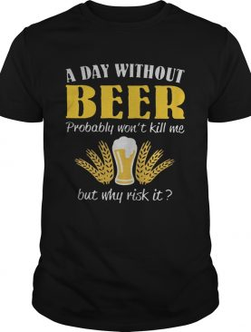 A Day Without Beer Probably Wont Kill Me But Why Risk It shirt
