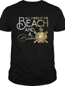 All I Need Is The Beach And A Baseball shirt