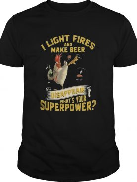 Chicken i light fires and make beer disappear whats your superpower shirt