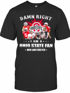 Damn Right I Am A Ohio State Fan Now And Forever Stars T-Shirt