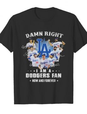 Damn right i am a los angeles dodgers fan now and forever stars signatures shirt