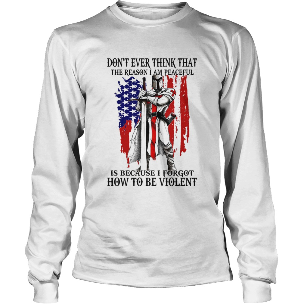Dont ever think that the reason I am peaceful is because I forgot how to be violent American  Long Sleeve